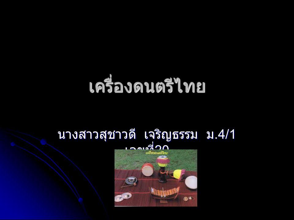 เครื่องดนตรีไทย นางสาวสุชาวดี เจริญธรรม ม.4/1 เลขที่ 20