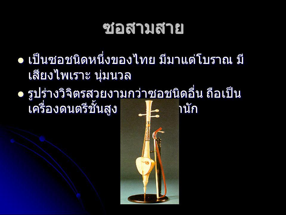 ซอสามสาย เป็นซอชนิดหนึ่งของไทย มีมาแต่โบราณ มี เสียงไพเราะ นุ่มนวล เป็นซอชนิดหนึ่งของไทย มีมาแต่โบราณ มี เสียงไพเราะ นุ่มนวล รูปร่างวิจิตรสวยงามกว่าซอชนิดอื่น ถือเป็น เครื่องดนตรีชั้นสูง ใช้ในราชสำนัก รูปร่างวิจิตรสวยงามกว่าซอชนิดอื่น ถือเป็น เครื่องดนตรีชั้นสูง ใช้ในราชสำนัก