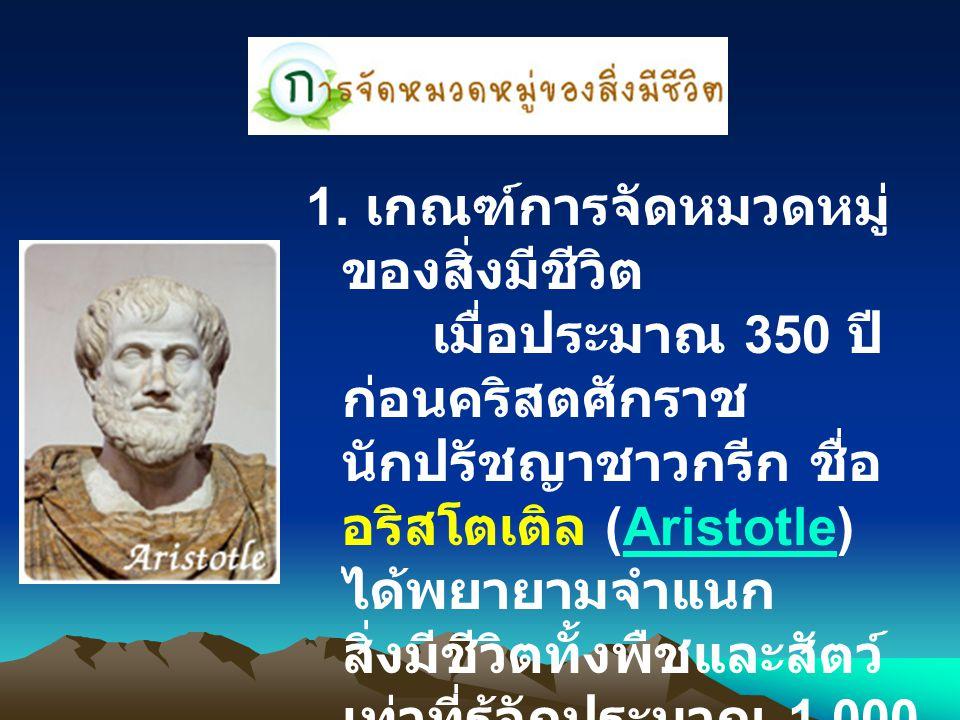 1. เกณฑ์การจัดหมวดหมู่ ของสิ่งมีชีวิต เมื่อประมาณ 350 ปี ก่อนคริสตศักราช นักปรัชญาชาวกรีก ชื่อ อริสโตเติล (Aristotle) ได้พยายามจำแนก สิ่งมีชีวิตทั้งพื