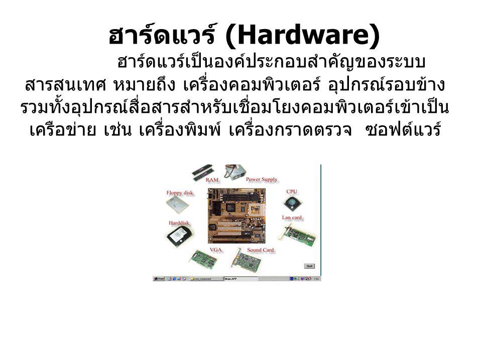 ฮาร์ดแวร์ (Hardware) ฮาร์ดแวร์เป็นองค์ประกอบสำคัญของระบบ สารสนเทศ หมายถึง เครื่องคอมพิวเตอร์ อุปกรณ์รอบข้าง รวมทั้งอุปกรณ์สื่อสารสำหรับเชื่อมโยงคอมพิว