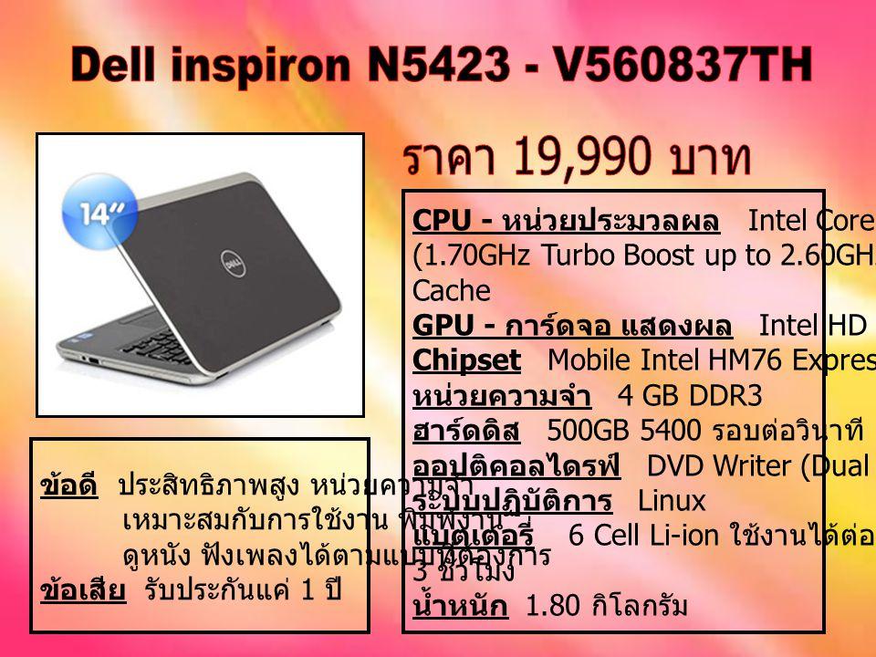CPU - หน่วยประมวลผล Intel Core i5-3317U (1.70GHz Turbo Boost up to 2.60GHz) 3MB L3 Cache GPU - การ์ดจอ แสดงผล Intel HD Graphics 4000 Chipset Mobile Intel HM76 Express Chipset หน่วยความจำ 4 GB DDR3 ฮาร์ดดิส 500GB 5400 รอบต่อวินาที ออปติคอลไดรฟ์ DVD Writer (Dual Layer Support) ระบบปฏิบัติการ Linux แบตเตอรี่ 6 Cell Li-ion ใช้งานได้ต่อเนื่องประมาณ 3 ชั่วโมง น้ำหนัก 1.80 กิโลกรัม ข้อดี ประสิทธิภาพสูง หน่วยความจำ เหมาะสมกับการใช้งาน พิมพ์งาน ดูหนัง ฟังเพลงได้ตามแบบที่ต้องการ ข้อเสีย รับประกันแค่ 1 ปี