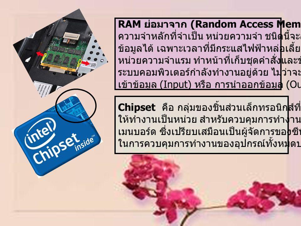 RAM ย่อมาจาก (Random Access Memory) เป็นหน่วย ความจำหลักที่จำเป็น หน่วยความจำ ชนิดนี้จะสามารถเก็บ ข้อมูลได้ เฉพาะเวลาที่มีกระแสไฟฟ้าหล่อเลี้ยงเท่านั้น หน่วยความจำแรม ทำหน้าที่เก็บชุดคำสั่งและข้อมูลที่ ระบบคอมพิวเตอร์กำลังทำงานอยู่ด้วย ไม่ว่าจะเป็นการนำ เข้าข้อมูล (Input) หรือ การนำออกข้อมูล (Output) Chipset คือ กลุ่มของชิ้นส่วนเล็กทรอนิกส์ที่ได้รับการออกแบบ ให้ทำงานเป็นหน่วย สำหรับควบคุมการทำงานต่างๆ ของ เมนบอร์ด ซึ่งเปรียบเสมือนเป็นผู้จัดการของซีพียูและเป็นหัวใจ ในการควบคุมการทำงานของอุปกรณ์ทั้งหมดบน Mainboard