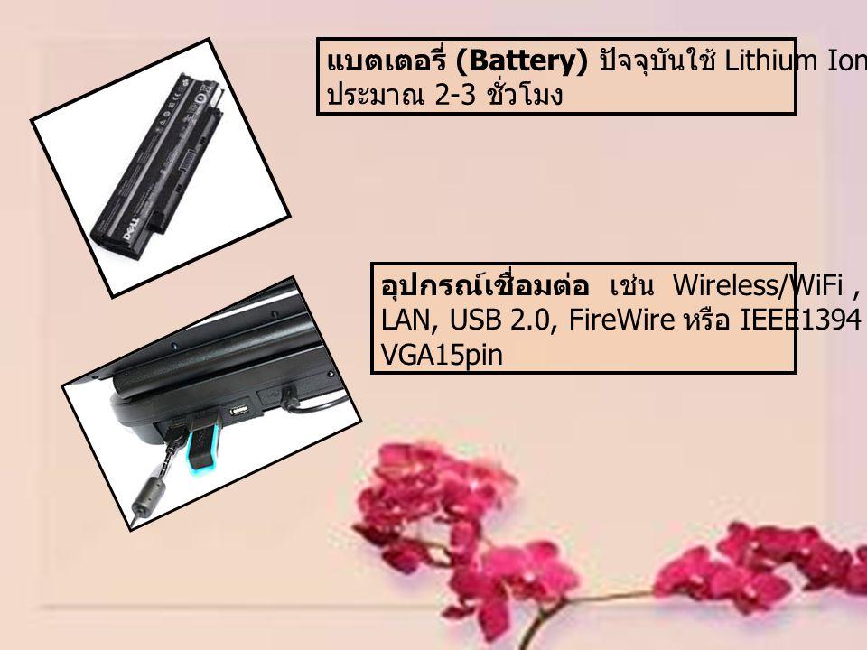 แบตเตอรี่ (Battery) ปัจจุบันใช้ Lithium Ion อายุการใช้งาน ประมาณ 2-3 ชั่วโมง อุปกรณ์เชื่อมต่อ เช่น Wireless/WiFi, ช่องเสียบสาย LAN, USB 2.0, FireWire หรือ IEEE1394, LPT, VGA15pin