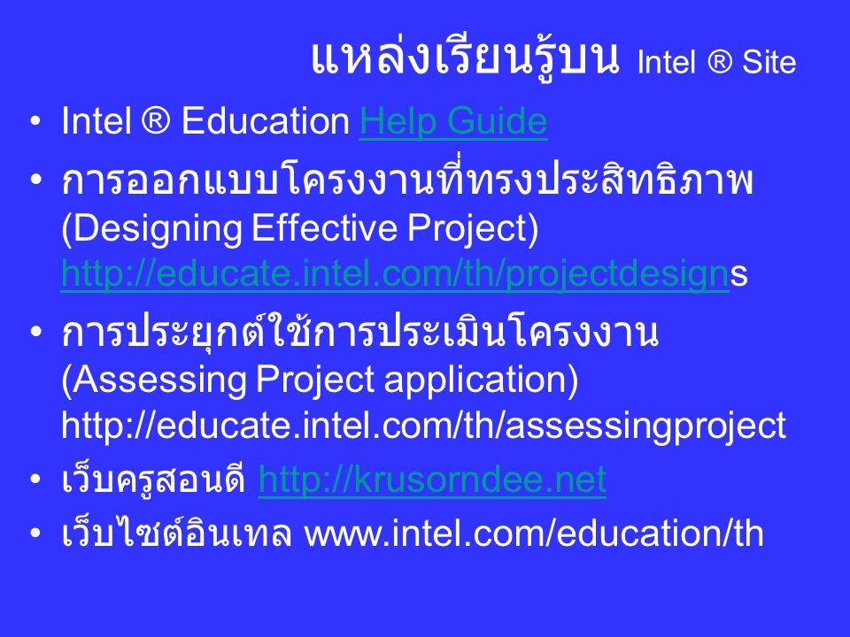 แหล่งเรียนรู้บน Intel ® Site Intel ® Education Help GuideHelp Guide การออกแบบโครงงานที่ทรงประสิทธิภาพ (Designing Effective Project) http://educate.intel.com/th/projectdesigns http://educate.intel.com/th/projectdesign การประยุกต์ใช้การประเมินโครงงาน (Assessing Project application) http://educate.intel.com/th/assessingproject เว็บครูสอนดี http://krusorndee.nethttp://krusorndee.net เว็บไซต์อินเทล www.intel.com/education/th