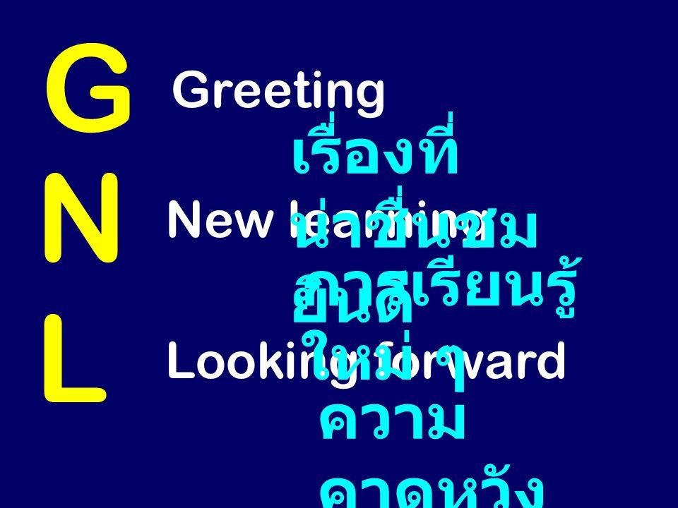 G Greeting N New learning L Looking forward เรื่องที่ น่าชื่นชม ยินดี การเรียนรู้ ใหม่ ๆ ความ คาดหวัง