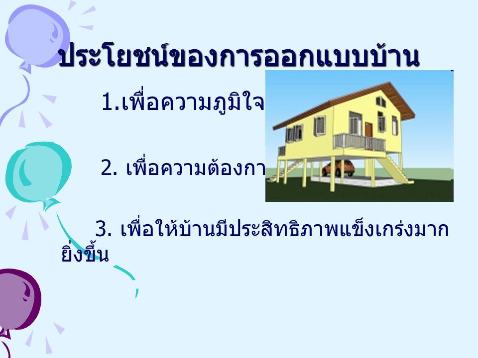ประโยชน์ของการออกแบบบ้าน 1.เพื่อความภูมิใจ 2. เพื่อความต้องการของลูกค้า 3.