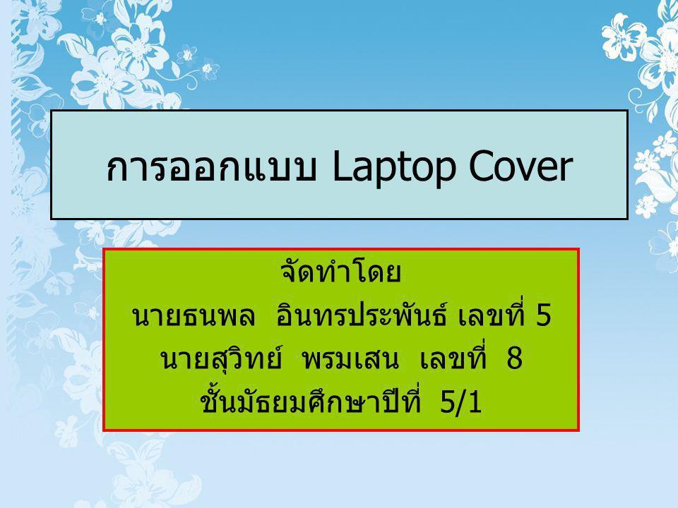 การออกแบบ Laptop Cover จัดทำโดย นายธนพล อินทรประพันธ์ เลขที่ 5 นายสุวิทย์ พรมเสน เลขที่ 8 ชั้นมัธยมศึกษาปีที่ 5/1