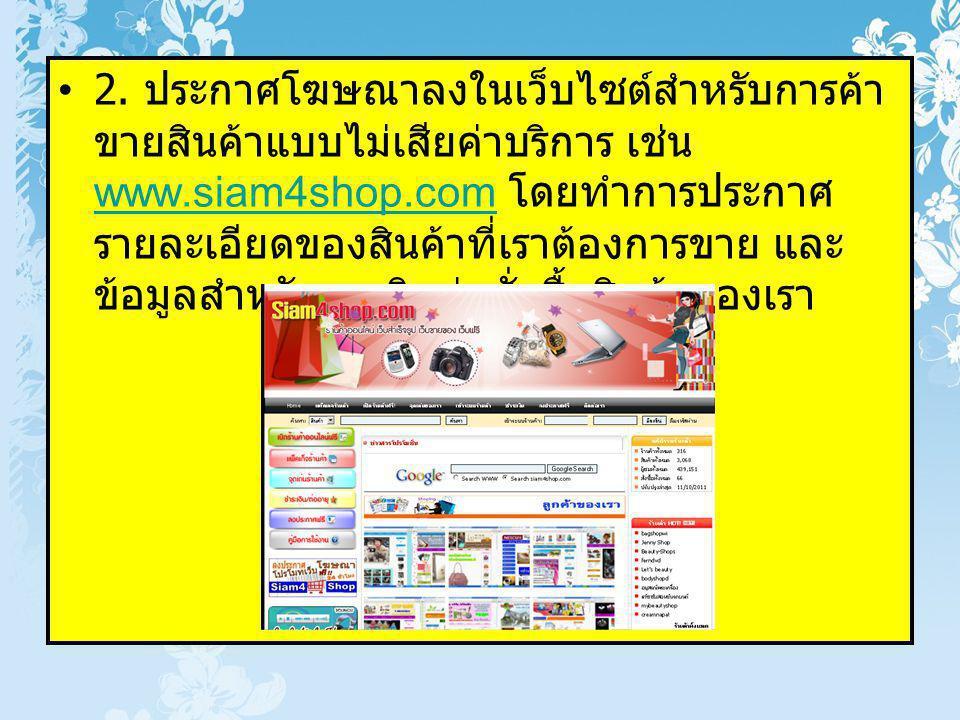 2. ประกาศโฆษณาลงในเว็บไซต์สำหรับการค้า ขายสินค้าแบบไม่เสียค่าบริการ เช่น www.siam4shop.com โดยทำการประกาศ รายละเอียดของสินค้าที่เราต้องการขาย และ ข้อม