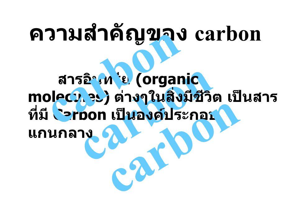 carbon สารอินทรีย์ (organic molecules) ต่างๆในสิ่งมีชีวิต เป็นสาร ที่มี Carbon เป็นองค์ประกอบ แกนกลาง ความสำคัญของ carbon carbon
