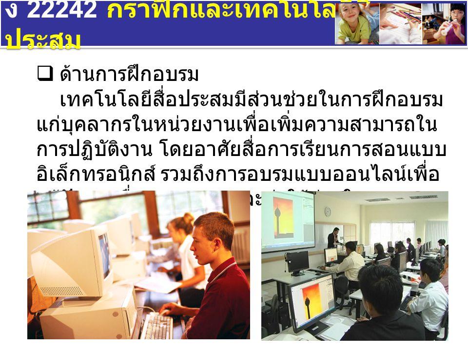 ง 22242 กราฟิกและเทคโนโลยีสื่อ ประสม  ด้านการฝึกอบรม เทคโนโลยีสื่อประสมมีส่วนช่วยในการฝึกอบรม แก่บุคลากรในหน่วยงานเพื่อเพิ่มความสามารถใน การปฏิบัติงาน โดยอาศัยสื่อการเรียนการสอนแบบ อิเล็กทรอนิกส์ รวมถึงการอบรมแบบออนไลน์เพื่อ แก้ปัญหาเรื่องระยะทางและค่าใช้จ่ายในการ ฝึกอบรม
