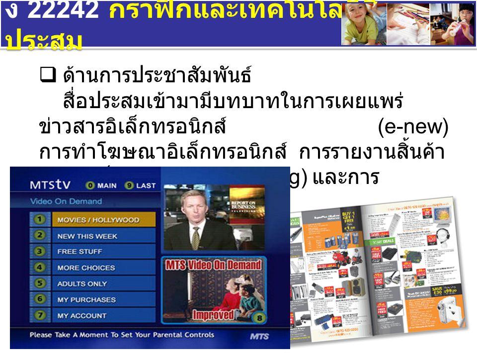 ง 22242 กราฟิกและเทคโนโลยีสื่อ ประสม  ด้านการประชาสัมพันธ์ สื่อประสมเข้ามามีบทบาทในการเผยแพร่ ข่าวสารอิเล็กทรอนิกส์ (e-new) การทำโฆษณาอิเล็กทรอนิกส์ การรายงานสิ้นค้า แบบอิเล็กทรอนิกส์ (e-catalog) และการ ถ่ายทอดสดบนอินเทอร์เน็ต