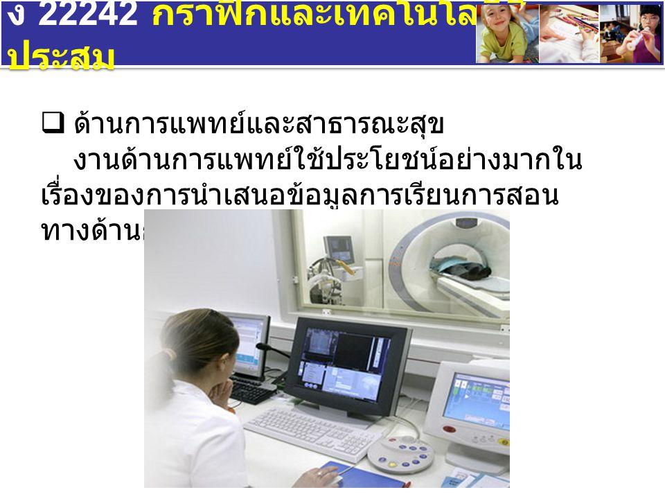 ง 22242 กราฟิกและเทคโนโลยีสื่อ ประสม  ด้านการแพทย์และสาธารณะสุข งานด้านการแพทย์ใช้ประโยชน์อย่างมากใน เรื่องของการนำเสนอข้อมูลการเรียนการสอน ทางด้านการแพทย์