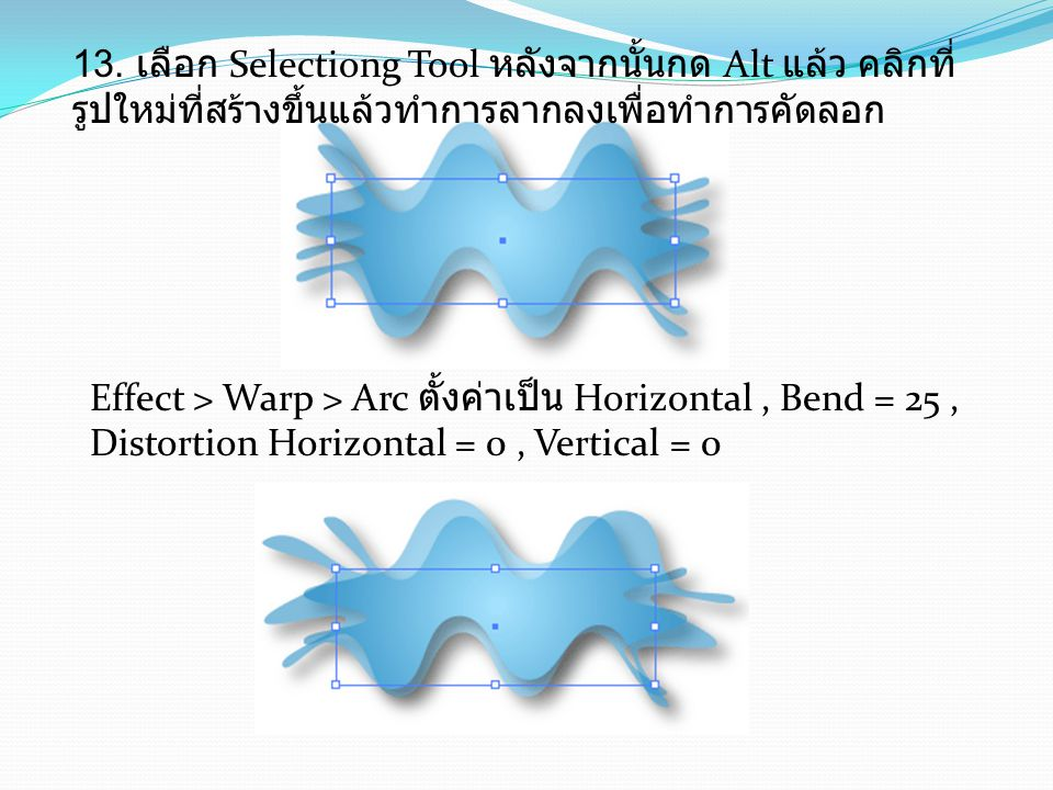13. เลือก Selectiong Tool หลังจากนั้นกด Alt แล้ว คลิกที่ รูปใหม่ที่สร้างขึ้นแล้วทำการลากลงเพื่อทำการคัดลอก Effect > Warp > Arc ตั้งค่าเป็น Horizontal,