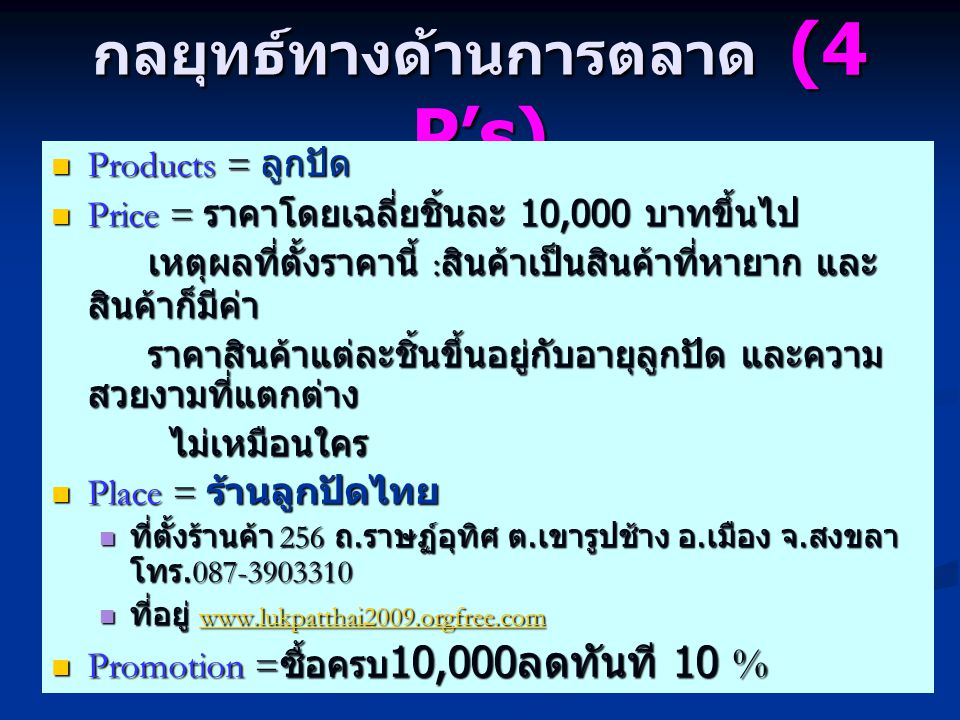 กลยุทธ์ทางด้านการตลาด (4 P's) Products = ลูกปัด Products = ลูกปัด Price = ราคาโดยเฉลี่ยชิ้นละ 10,000 บาทขึ้นไป Price = ราคาโดยเฉลี่ยชิ้นละ 10,000 บาทขึ้นไป เหตุผลที่ตั้งราคานี้ : สินค้าเป็นสินค้าที่หายาก และ สินค้าก็มีค่า ราคาสินค้าแต่ละชิ้นขึ้นอยู่กับอายุลูกปัด และความ สวยงามที่แตกต่าง ไม่เหมือนใคร ไม่เหมือนใคร Place = ร้านลูกปัดไทย Place = ร้านลูกปัดไทย ที่ตั้งร้านค้า 256 ถ.