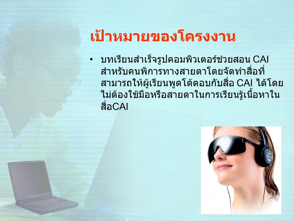 เป้าหมายของโครงงาน บทเรียนสำเร็จรูปคอมพิวเตอร์ช่วยสอน CAI สำหรับคนพิการทางสายตาโดยจัดทำสื่อที่ สามารถให้ผู้เรียนพูดโต้ตอบกับสื่อ CAI ได้โดย ไม่ต้องใช้