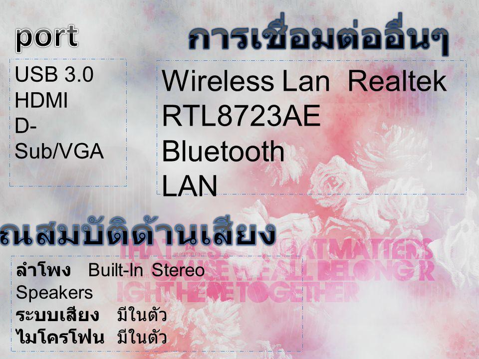 USB 3.0 HDMI D- Sub/VGA Wireless Lan Realtek RTL8723AE Bluetooth LAN ลำโพง Built-In Stereo Speakers ระบบเสียง มีในตัว ไมโครโฟน มีในตัว