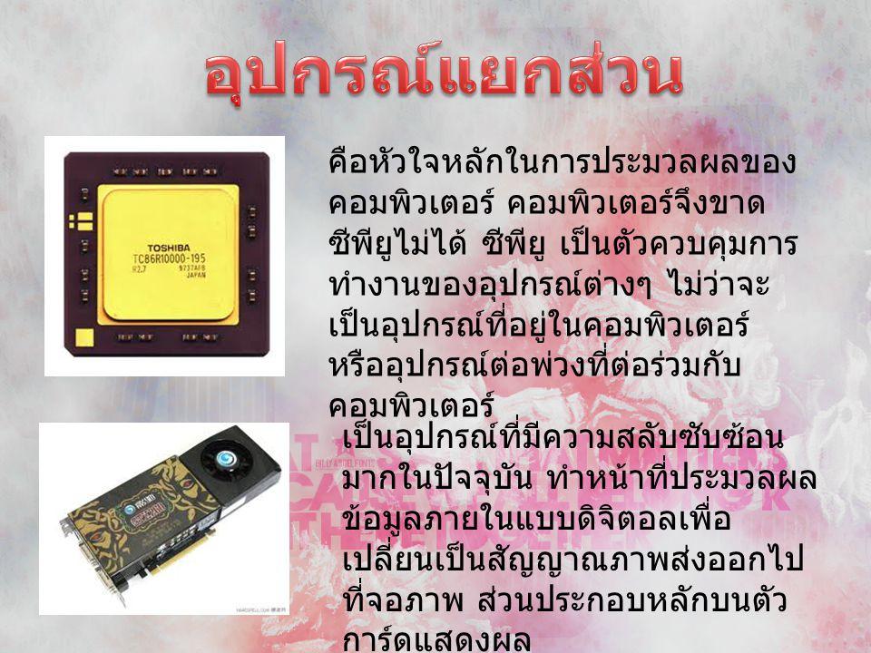 คือหัวใจหลักในการประมวลผลของ คอมพิวเตอร์ คอมพิวเตอร์จึงขาด ซีพียูไม่ได้ ซีพียู เป็นตัวควบคุมการ ทำงานของอุปกรณ์ต่างๆ ไม่ว่าจะ เป็นอุปกรณ์ที่อยู่ในคอมพ