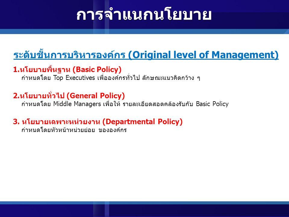 ลักษณะการเกิด (Origin) 1.นโยบายภายใน (Interval Policy) เกิดจากองค์กร กำหนดใช้เป็นแนวการดำเนินงาน อาจได้รับอิทธิพลจากประสบการณ์ กลุ่มบุคคลในหน่วยงาน (Originated or Appealed Policy) 2.นโยบายภายนอก (External Policy) เป็นนโยบายที่หน่วยงานสนองตอบ อิทธิพลจากภายนอก ที่มากระทบองค์กร เช่น กฎหมาย นโยบายรัฐ การแข่งขันกับองค์กรอื่น ๆ การจำแนกนโยบาย