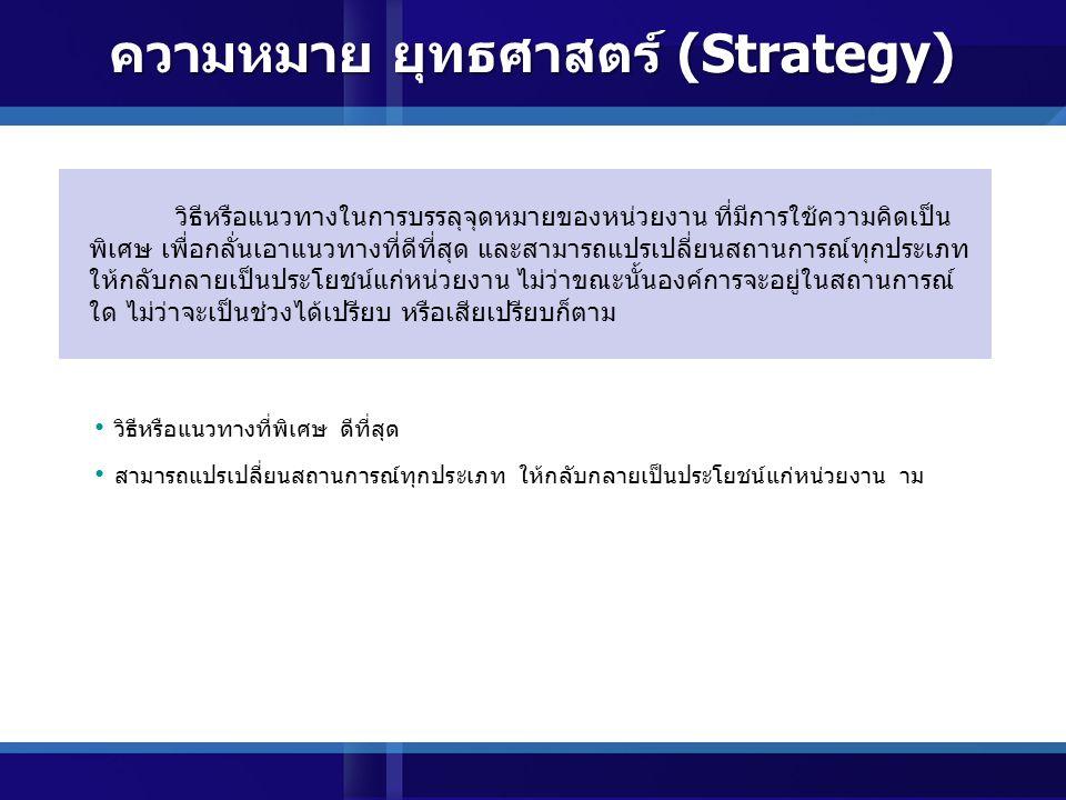 ภาษากรีก Strategia หมายถึง การนำทัพ (Generalship) หรือ แปลว่า ศิลปะในการนำทัพของแม่ทัพ หรือความเป็นผู้นำ (Arts of general or Leadership) สิ่งที่เกี่ยวกับกลวิธีที่ใช้เป็นหลักในการดำเนินงานเพื่อให้บรรลุ เป้าประสงค์ (ทองหล่อ เดชไทย 2544) วิธีหรือแผนปฏิบัติการที่เกี่ยวข้องกับการแบ่งสรรทรัพยากรที่มีอยู่อย่าง จำกัดเพื่อให้เกิดผลดีที่เป็นข้อได้เปรียบ และสามารถบรรลุถึง วัตถุประสงค์อันใดอันหนึ่งหรือหลายวัตถุประสงค์พร้อมกัน โดยมีความ เสี่ยงน้อยที่สุด (ธงชัย สันติวงษ์ 2539) ความหมาย ยุทธศาสตร์ (Strategy)