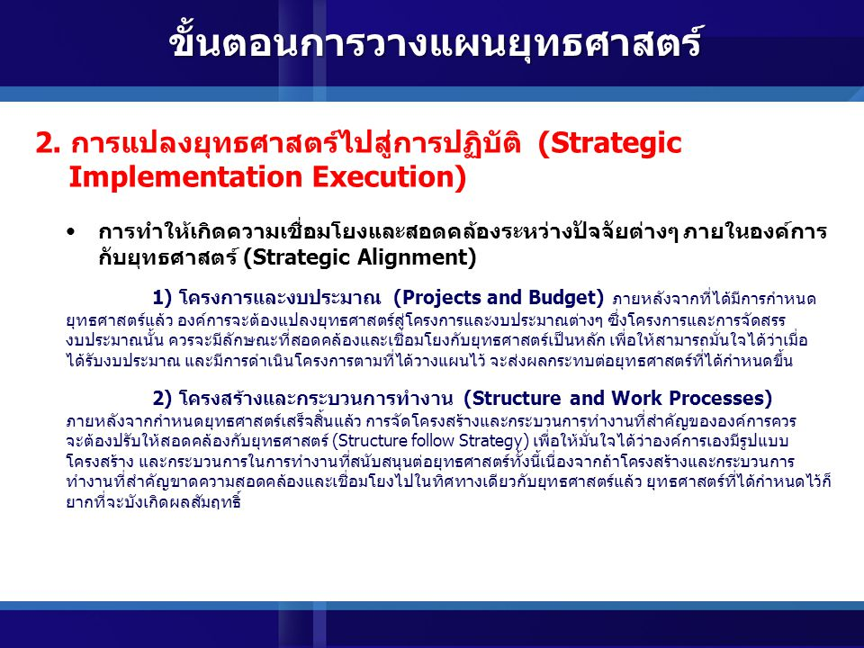 การวิเคราะห์ทางยุทธศาสตร์ (Strategic Analysis) เป็นการวิเคราะห์สภาวะแวดล้อมทั้งภายนอกและภายในองค์การด้วยเครื่องมือต่างๆ ที่เหมาะสม เพื่อให้ ได้ข้อมูลสำหรับการกำหนดทิศทางและยุทธศาสตร์ การกำหนดทิศทางขององค์การ (Strategic Direction Setting) เป็นการกำหนดทิศทางที่องค์การต้องการมุ่งไปสู่ เปรียบเสมือนเป็นผลลัพธ์ระดับสูงที่องค์การต้องการที่ จะบรรลุ ได้แก่ การกำหนดทิศทาง วิสัยทัศน์ ค่านิยม เป้าประสงค์ การวางยุทธศาสตร์ (Strategy Development) เป็นการกำหนดแนวทาง วิธีการ สิ่งที่องค์การจะมุ่งเน้น ให้ความสำคัญ วางแผน ที่จะทำเพื่อให้สามารถ บรรลุในทิศทางหรือผลลัพธ์ที่องค์การต้องการ การสื่อสารและถ่ายทอดยุทธศาสตร์ (Strategy Communication and Translation) เป็นการสื่อสารและถ่ายทอดยุทธศาสตร์ให้อยู่ในรูปที่สามารถทำความเข้าใจได้ง่ายสำหรับบุคลากรทุก ระดับในองค์การ เพื่อให้เป็นแนวทางสำหรับการแปลงยุทธศาสตร์ไปสู่การปฏิบัติต่อไป 1.การวางยุทธศาสตร์ (Strategic Formulation) ที่มา : รศ.ดร.พสุ เดชะรินทร์ คณะพาณิชยศาสตร์และการบัญชี จุฬาลงกรณ์มหาวิทยาลัย สิงหาคม 2548 ขั้นตอนการวางแผนยุทธศาสตร์