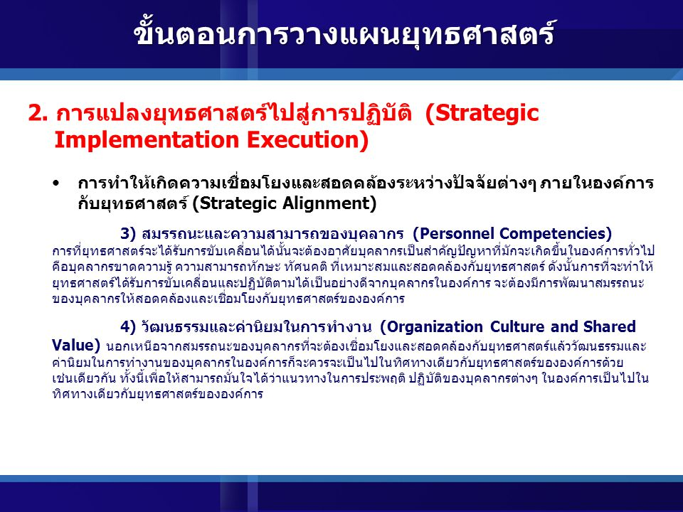 การทำให้เกิดความเชื่อมโยงและสอดคล้องระหว่างปัจจัยต่างๆ ภายในองค์การ กับยุทธศาสตร์ (Strategic Alignment) 1) โครงการและงบประมาณ (Projects and Budget) ภายหลังจากที่ได้มีการกำหนด ยุทธศาสตร์แล้ว องค์การจะต้องแปลงยุทธศาสตร์สู่โครงการและงบประมาณต่างๆ ซึ่งโครงการและการจัดสรร งบประมาณนั้น ควรจะมีลักษณะที่สอดคล้องและเชื่อมโยงกับยุทธศาสตร์เป็นหลัก เพื่อให้สามารถมั่นใจได้ว่าเมื่อ ได้รับงบประมาณ และมีการดำเนินโครงการตามที่ได้วางแผนไว้ จะส่งผลกระทบต่อยุทธศาสตร์ที่ได้กำหนดขึ้น 2) โครงสร้างและกระบวนการทำงาน (Structure and Work Processes) ภายหลังจากกำหนดยุทธศาสตร์เสร็จสิ้นแล้ว การจัดโครงสร้างและกระบวนการทำงานที่สำคัญขององค์การควร จะต้องปรับให้สอดคล้องกับยุทธศาสตร์ (Structure follow Strategy) เพื่อให้มั่นใจได้ว่าองค์การเองมีรูปแบบ โครงสร้าง และกระบวนการในการทำงานที่สนับสนุนต่อยุทธศาสตร์ทั้งนี้เนื่องจากถ้าโครงสร้างและกระบวนการ ทำงานที่สำคัญขาดความสอดคล้องและเชื่อมโยงไปในทิศทางเดียวกับยุทธศาสตร์แล้ว ยุทธศาสตร์ที่ได้กำหนดไว้ก็ ยากที่จะบังเกิดผลสัมฤทธิ์ 2.