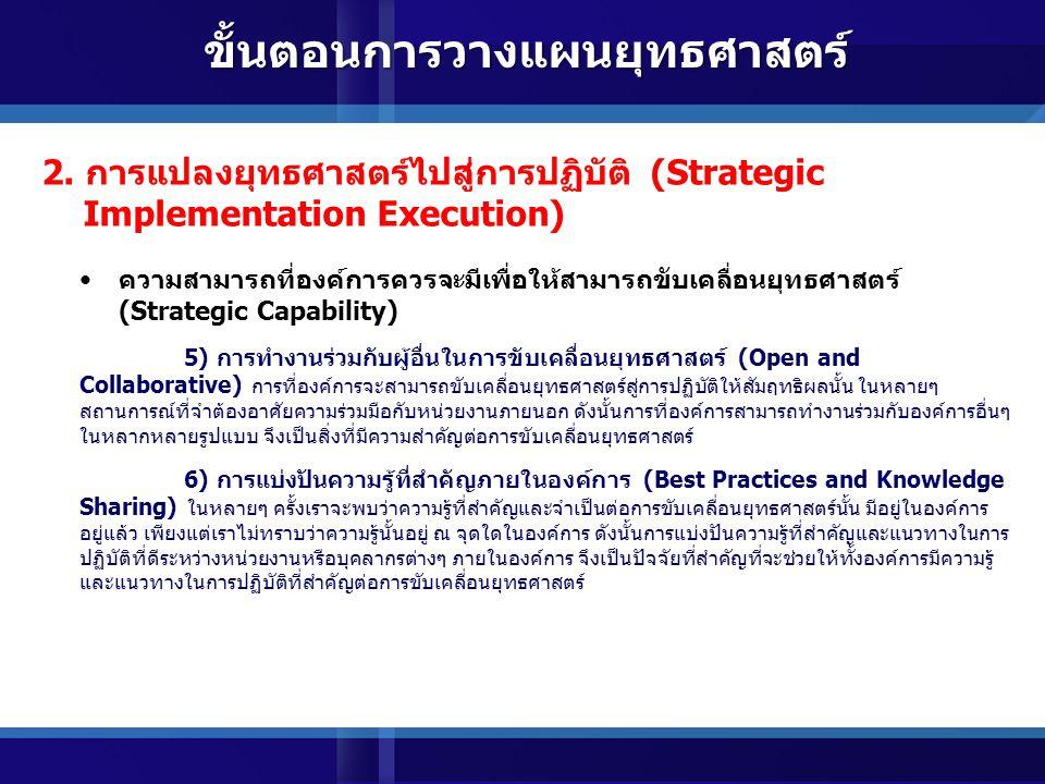 ความสามารถที่องค์การควรจะมีเพื่อให้สามารถขับเคลื่อนยุทธศาสตร์ (Strategic Capability) 3) การมีผู้รับผิดชอบต่อการขับเคลื่อนยุทธศาสตร์ การแปลงยุทธศาสตร์สู่การปฏิบัตินั้น จำต้องมีหน่วยงานหรือกลุ่มบุคคลที่เข้ามาดูแลและรับผิดชอบโดยเฉพาะ ทั้งนี้ถึงแม้หน่วยงานทุกหน่วยงานจะมีความ เกี่ยวข้องกับการแปลงยุทธศาสตร์สู่การปฏิบัติ แต่ในขณะเดียวกันแต่ละหน่วยงานก็จะให้ความสำคัญต่องานในส่วนที่ ตนเองรับผิดชอบเท่านั้น แต่ขาดการมองภาพรวมหรือความเชื่อมโยงทั้งหมด นอกจากนี้ผู้บริหารระดับสูงเองก็ยังขาด เวลาและไม่สามารถลงมาติดตามงานในรายละเอียดในการแปลงยุทธศาสตร์สู่การปฏิบัติได้ ดังนั้นจำต้องมีกลุ่ม บุคคลหรือหน่วยงานที่มีหน้าที่รับผิดชอบต่อการผลักดันและขับเคลื่อนยุทธศาสตร์ไปสู่การปฏิบัติโดยเฉพาะ 4) เป็นองค์การที่มีความยืดหยุ่นและมุ่งเน้นนวัตกรรม (Organization Agility and Innovation) เนื่องจากปัจจัยแวดล้อมภายนอกและบริบทที่เกี่ยวข้องกับการดำเนินงานมีการเปลี่ยนแปลง อยู่ตลอดเวลา ดังนั้นองค์การที่มีขีดสมรรถนะสูงจำต้องมีความสามารถในการปรับตัวให้เข้ากับการเปลี่ยนแปลงของ บริบทต่างๆ อีกทั้งจำต้องมีความสามารถในการพัฒนาและสร้างสรรค์ในสิ่งใหม่ๆเพื่อให้เหมาะสมกับการดำเนินงาน และปัจจัยแวดล้อมต่างๆ สุดท้ายแล้วก็เพื่อให้ตัวองค์การมีความสามารถในการปรับตนเองให้เหมาะสมและสอดคล้อง กับยุทธศาสตร์ที่เปลี่ยนไป 2.