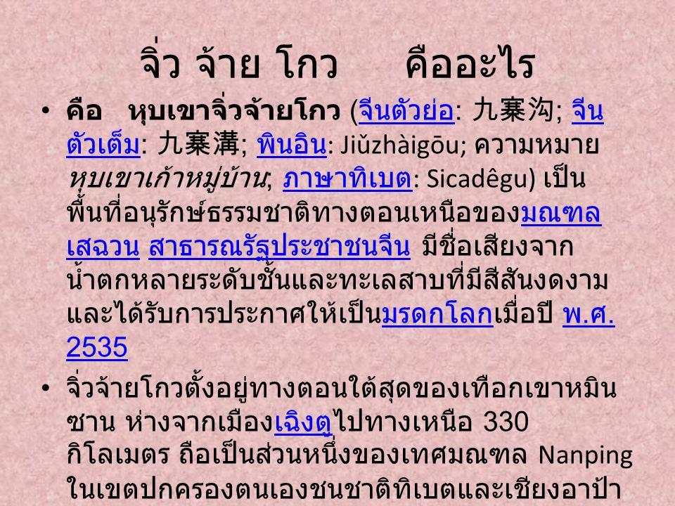 จิ่ว จ้าย โกว คืออะไร คือ หุบเขาจิ่วจ้ายโกว ( จีนตัวย่อ : 九寨沟 ; จีน ตัวเต็ม : 九寨溝 ; พินอิน : Jiǔzhàigōu; ความหมาย หุบเขาเก้าหมู่บ้าน ; ภาษาทิเบต : Sic