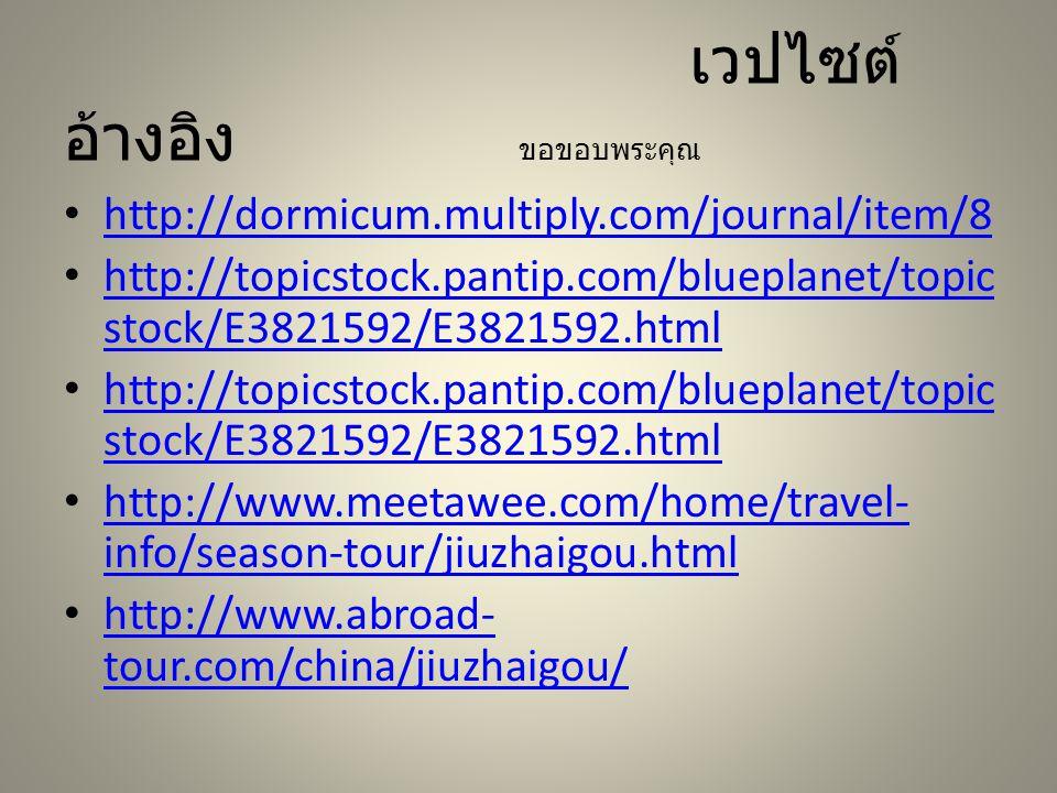 เวปไซต์ อ้างอิง ขอขอบพระคุณ http://dormicum.multiply.com/journal/item/8 http://topicstock.pantip.com/blueplanet/topic stock/E3821592/E3821592.html http://topicstock.pantip.com/blueplanet/topic stock/E3821592/E3821592.html http://topicstock.pantip.com/blueplanet/topic stock/E3821592/E3821592.html http://topicstock.pantip.com/blueplanet/topic stock/E3821592/E3821592.html http://www.meetawee.com/home/travel- info/season-tour/jiuzhaigou.html http://www.meetawee.com/home/travel- info/season-tour/jiuzhaigou.html http://www.abroad- tour.com/china/jiuzhaigou/ http://www.abroad- tour.com/china/jiuzhaigou/