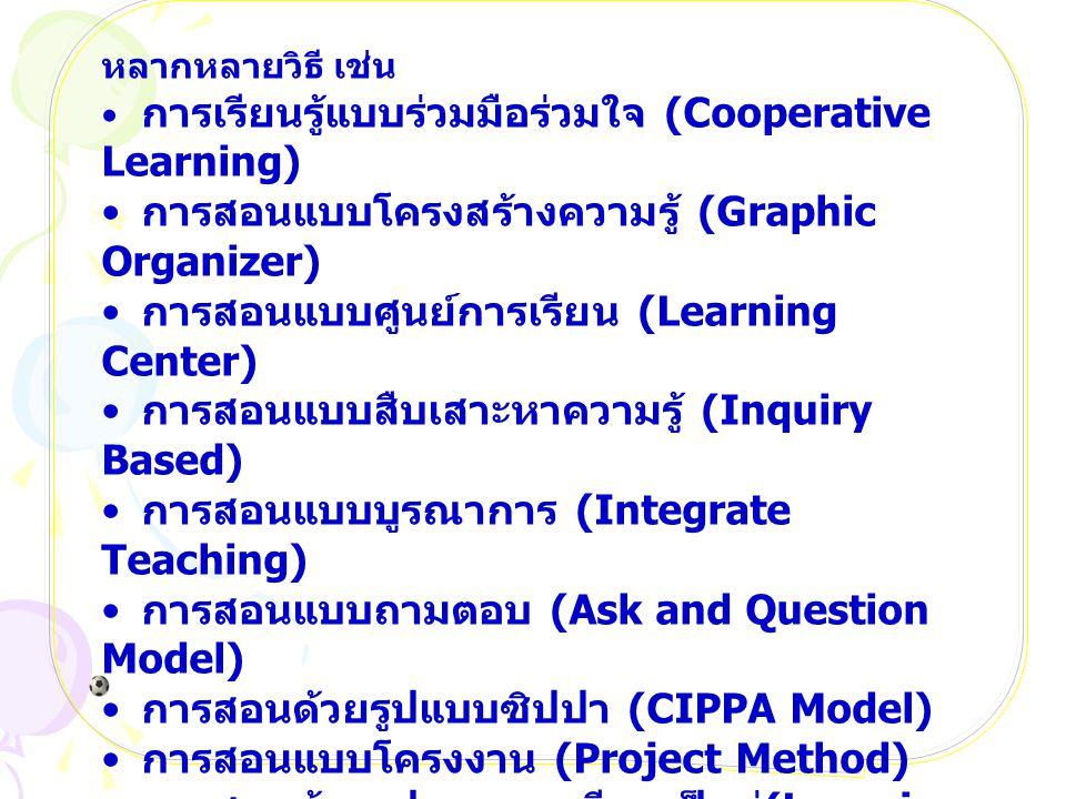 หลากหลายวิธี เช่น การเรียนรู้แบบร่วมมือร่วมใจ (Cooperative Learning) การสอนแบบโครงสร้างความรู้ (Graphic Organizer) การสอนแบบศูนย์การเรียน (Learning Center) การสอนแบบสืบเสาะหาความรู้ (Inquiry Based) การสอนแบบบูรณาการ (Integrate Teaching) การสอนแบบถามตอบ (Ask and Question Model) การสอนด้วยรูปแบบซิปปา (CIPPA Model) การสอนแบบโครงงาน (Project Method) การสอนด้วยรูปแบบการเรียนเป็นคู่ (Learning Cell) การสอนโดยใช้กิจกรรมในแหล่งชุมชน (Community Activities) การสอนแบบทดลอง (Laboratory Method) การสอนแบบโครงการ (Project Method) การสอนแบบแบ่งกลุ่มทำงาน (Committee Work Method)