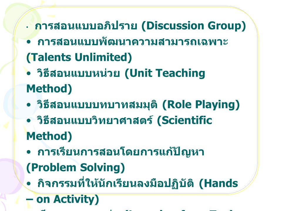 การสอนแบบอภิปราย (Discussion Group) การสอนแบบพัฒนาความสามารถเฉพาะ (Talents Unlimited) วิธีสอนแบบหน่วย (Unit Teaching Method) วิธีสอนแบบบทบาทสมมุติ (Role Playing) วิธีสอนแบบวิทยาศาสตร์ (Scientific Method) การเรียนการสอนโดยการแก้ปัญหา (Problem Solving) กิจกรรมที่ให้นักเรียนลงมือปฏิบัติ (Hands – on Activity) เรียนจากของเล่น (Learning from Toy) วิธีสอนแบบอุปนัย (Inductive Method) วิธีสอนแบบนิรนัย (Deductive Method)