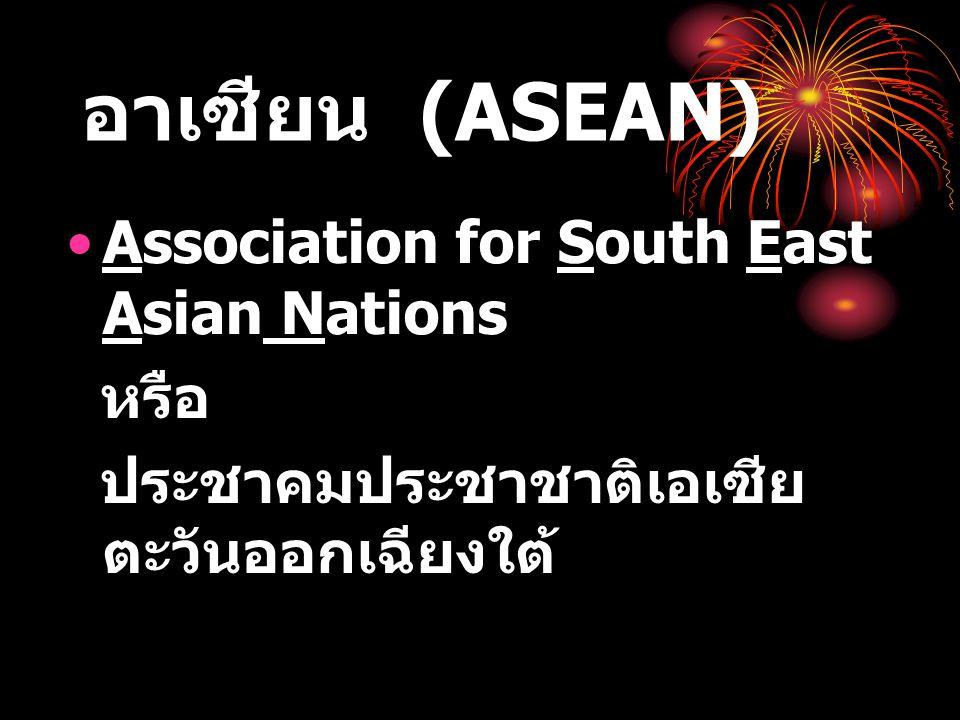 อาเซียน (ASEAN) Association for South East Asian Nations หรือ ประชาคมประชาชาติเอเซีย ตะวันออกเฉียงใต้