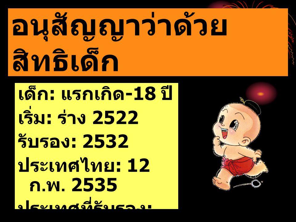 เด็ก : แรกเกิด -18 ปี เริ่ม : ร่าง 2522 รับรอง : 2532 ประเทศไทย : 12 ก. พ. 2535 ประเทศที่รับรอง : 191 อนุสัญญาว่าด้วย สิทธิเด็ก