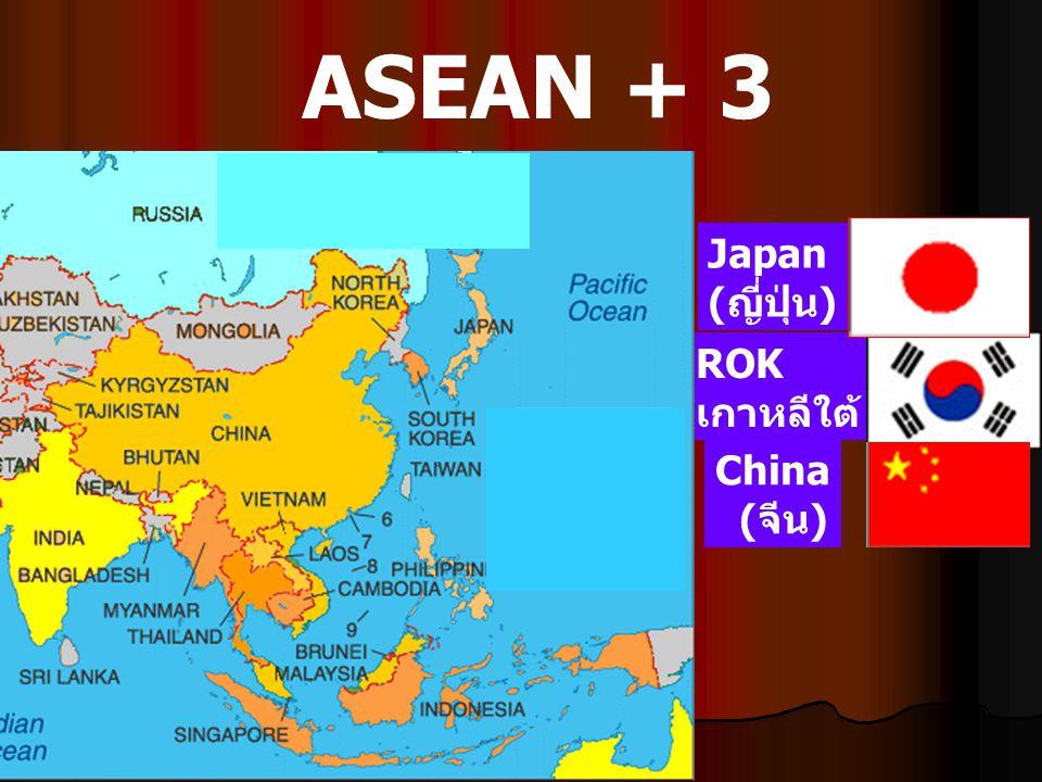ASEAN + 3 ROK เกาหลีใต้ China (จีน) Japan (ญี่ปุ่น)