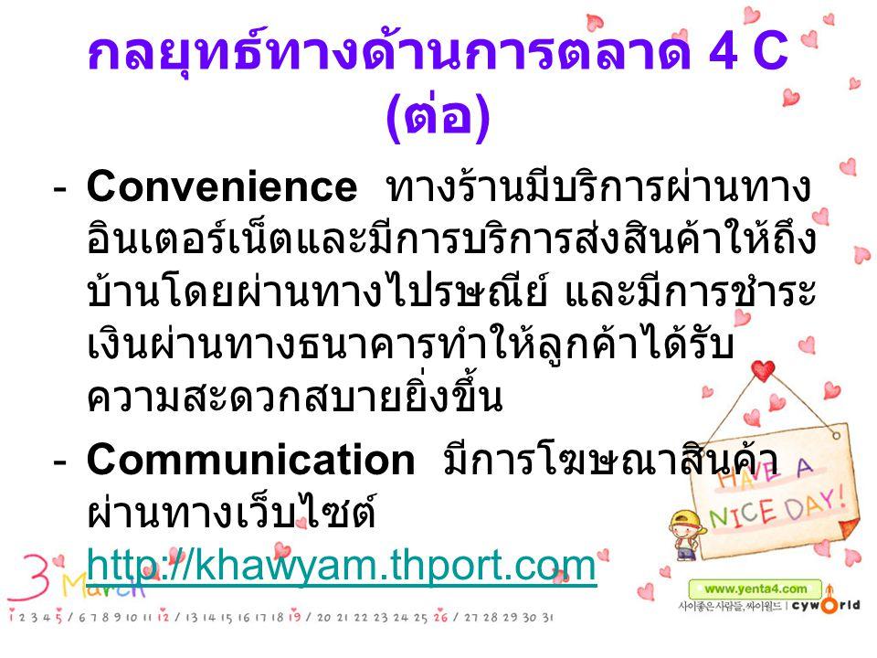 กลยุทธ์ทางด้านการตลาด 4 C ( ต่อ ) -Convenience ทางร้านมีบริการผ่านทาง อินเตอร์เน็ตและมีการบริการส่งสินค้าให้ถึง บ้านโดยผ่านทางไปรษณีย์ และมีการชำระ เง