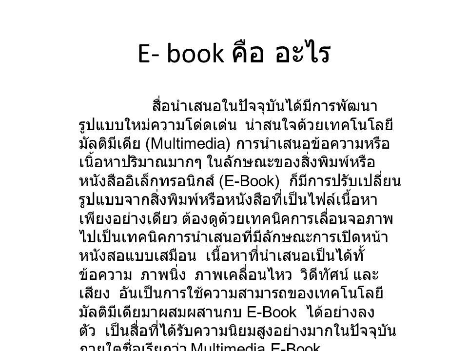E- book คือ อะไร สื่อนำเสนอในปัจจุบันได้มีการพัฒนา รูปแบบใหม่ความโด่ดเด่น น่าสนใจด้วยเทคโนโลยี มัลติมีเดีย (Multimedia) การนำเสนอข้อความหรือ เนิ้อหาปร