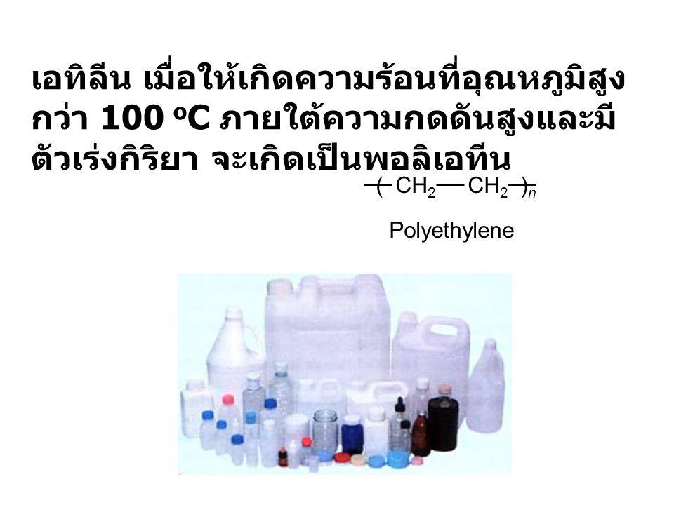 เอทิลีน เมื่อให้เกิดความร้อนที่อุณหภูมิสูง กว่า 100 o C ภายใต้ความกดดันสูงและมี ตัวเร่งกิริยา จะเกิดเป็นพอลิเอทีน ( CH 2 CH 2 ) n Polyethylene