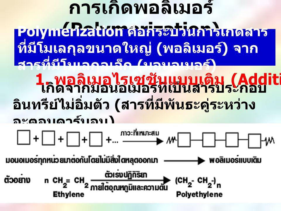 การเกิดพอลิเมอร์ (Polymerization) เกิดจากมอนอเมอร์ที่เป็นสารประกอบ อินทรีย์ไม่อิ่มตัว ( สารที่มีพันธะคู่ระหว่าง อะตอมคาร์บอน ) 1. พอลิเมอไรเซชันแบบเติ