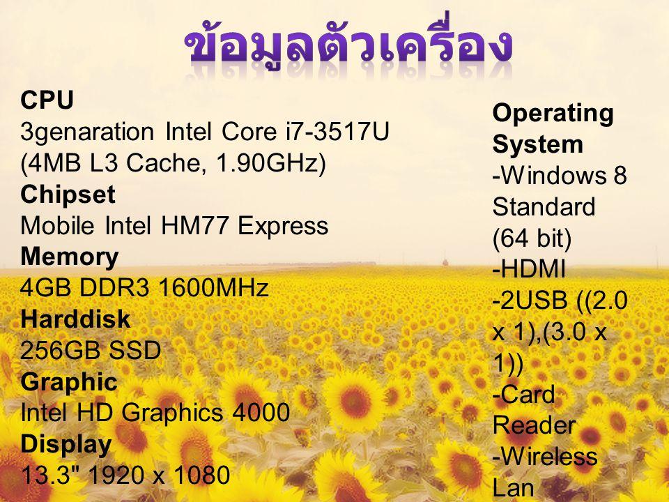 CPU 3genaration Intel Core i7-3517U (4MB L3 Cache, 1.90GHz) Chipset Mobile Intel HM77 Express Memory 4GB DDR3 1600MHz Harddisk 256GB SSD Graphic Intel HD Graphics 4000 Display 13.3 1920 x 1080 Operating System -Windows 8 Standard (64 bit) -HDMI -2USB ((2.0 x 1),(3.0 x 1)) -Card Reader -Wireless Lan -Web Cam