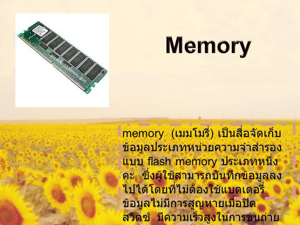 memory ( เมมโมรี่ ) เป็นสื่อจัดเก็บ ข้อมูลประเภทหน่วยความจำสำรอง แบบ flash memory ประเภทหนึ่ง คะ ซึ่งผู้ใช้สามารถบันทึกข้อมูลลง ไปได้โดยที่ไม่ต้องใช้แบตเตอรี่ ข้อมูลไม่มีการสูญหายเมื่อปิด สวิตซ์ มีความเร็วสูงในการขนถ่าย เคลื่อนย้ายข้อมูล