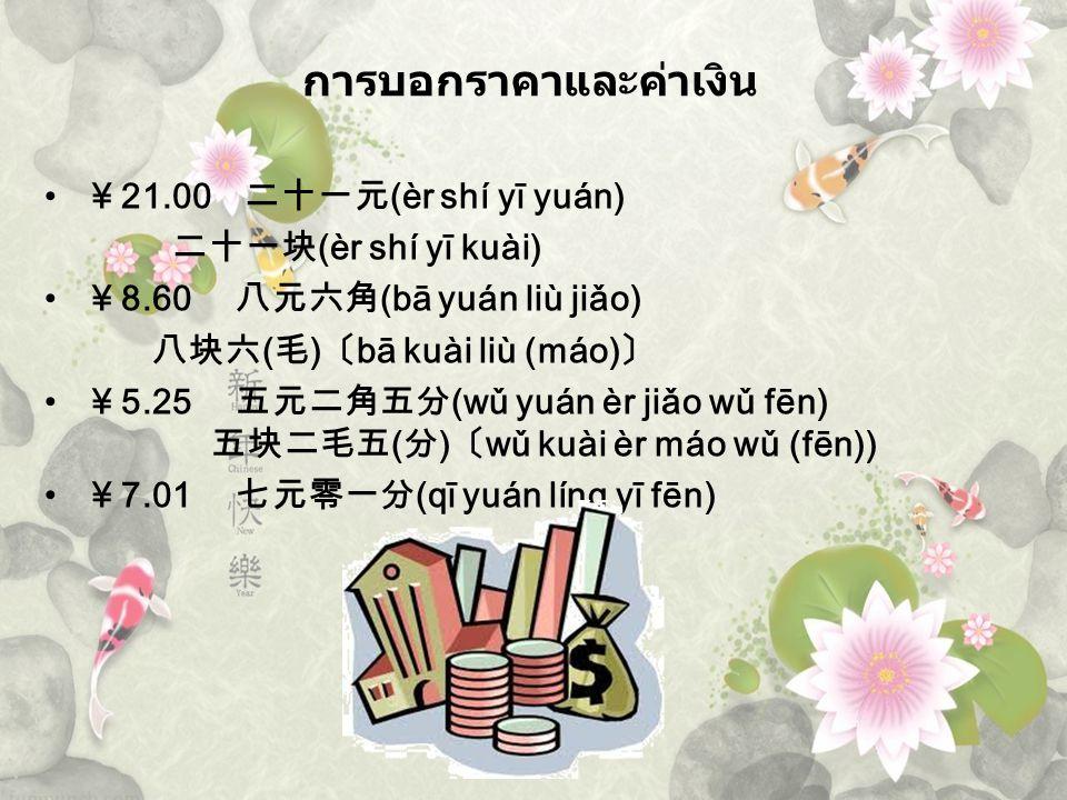 ¥ 21.00 二十一元 (èr shí yī yuán) 二十一块 (èr shí yī kuài) ¥ 8.60 八元六角 (bā yuán liù jiǎo) 八块六 ( 毛 ) 〔 bā kuài liù (máo) 〕 ¥ 5.25 五元二角五分 (wǔ yuán èr jiǎo wǔ f