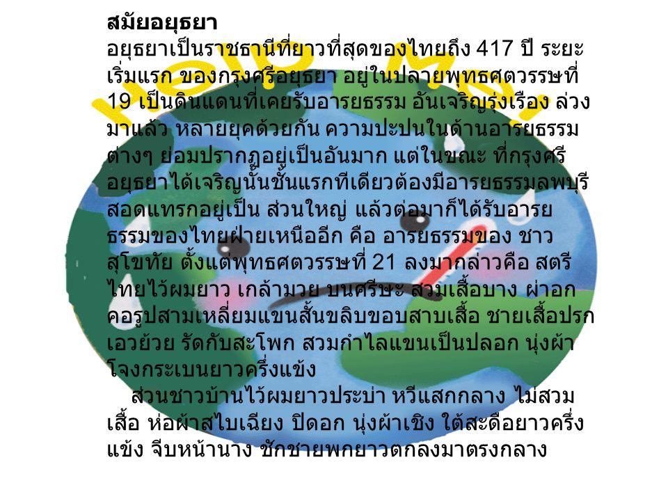 สมัยอยุธยา อยุธยาเป็นราชธานีที่ยาวที่สุดของไทยถึง 417 ปี ระยะ เริ่มแรก ของกรุงศรีอยุธยา อยู่ในปลายพุทธศตวรรษที่ 19 เป็นดินแดนที่เคยรับอารยธรรม อันเจริ
