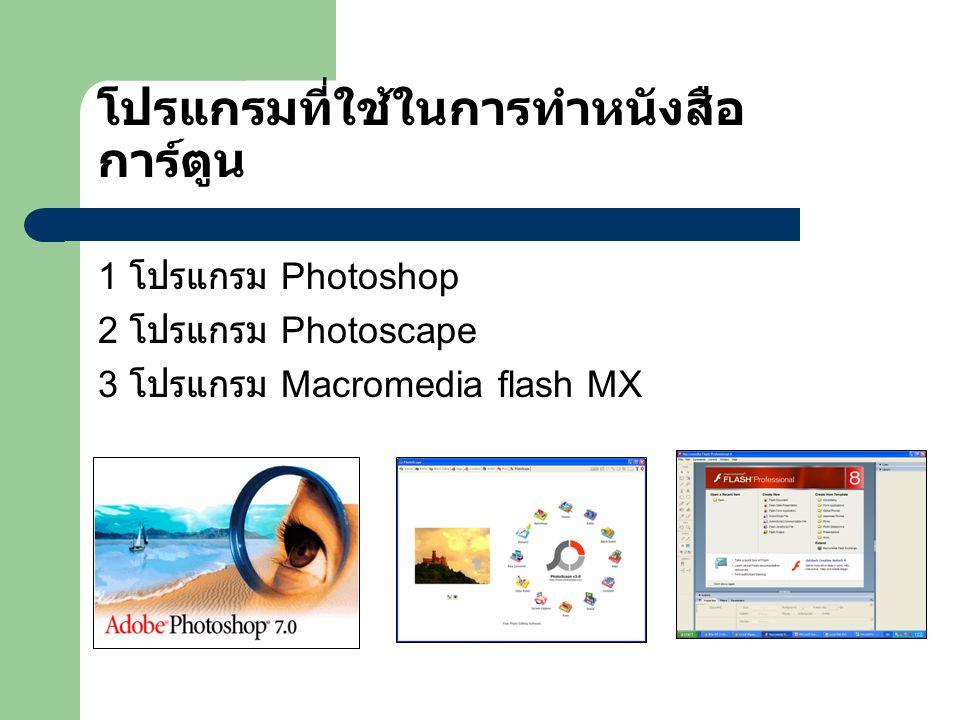 โปรแกรมที่ใช้ในการทำหนังสือ การ์ตูน 1 โปรแกรม Photoshop 2 โปรแกรม Photoscape 3 โปรแกรม Macromedia flash MX