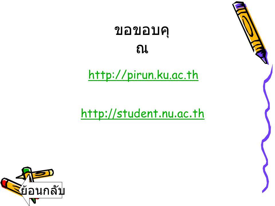 http://pirun.ku.ac.th http://student.nu.ac.th ขอขอบคุ ณ ย้อนกลับ