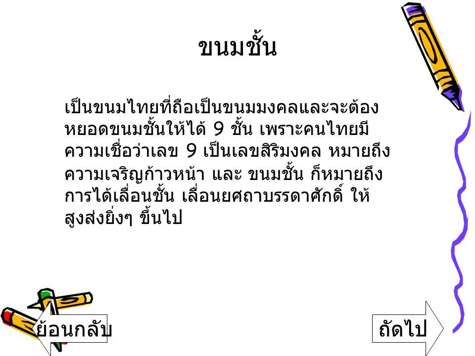 ขนมชั้น เป็นขนมไทยที่ถือเป็นขนมมงคลและจะต้อง หยอดขนมชั้นให้ได้ 9 ช ั้น เ พราะคนไทยมี ความเชื่อว่าเลข 9 เ ป็นเลขสิริมงคล ห มายถึง ความเจริญก้าวหน้า แ ล