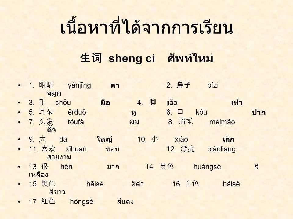 เนื้อหาที่ได้จากการเรียน 生词 sheng ci ศัพท์ใหม่ 1. 眼睛 yǎnjīng ตา 2. 鼻子 bízi จมูก 3. 手 shǒu มือ 4. 脚 jiǎo เท้า 5. 耳朵 ěrduǒ หู 6. 口 kǒu ปาก 7. 头发 tóufà ผ