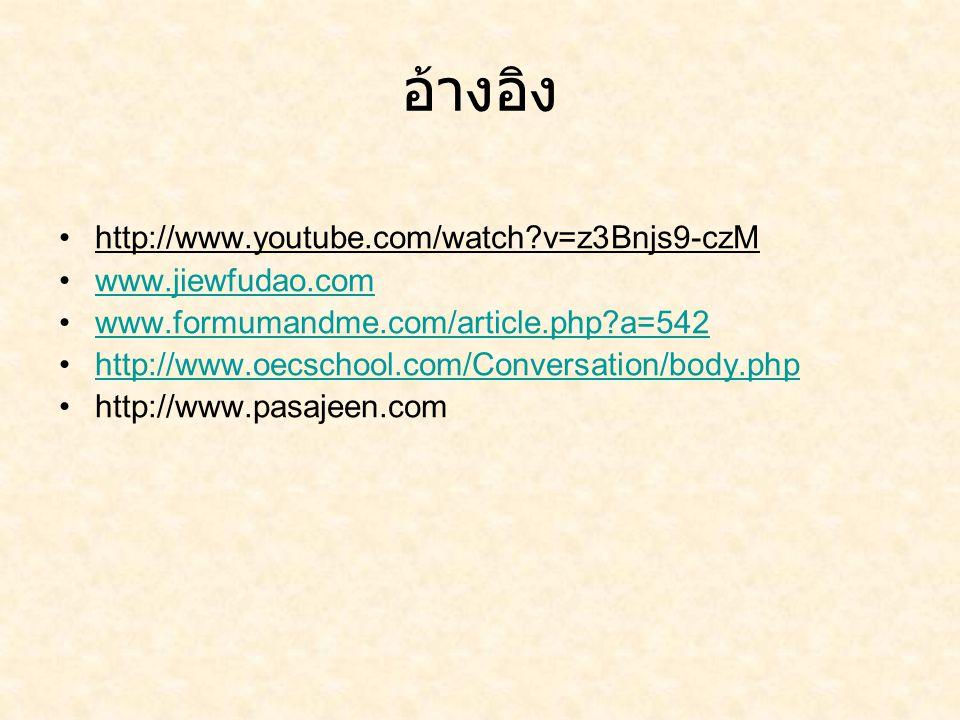 อ้างอิง http://www.youtube.com/watch?v=z3Bnjs9-czM www.jiewfudao.com www.formumandme.com/article.php?a=542 http://www.oecschool.com/Conversation/body.