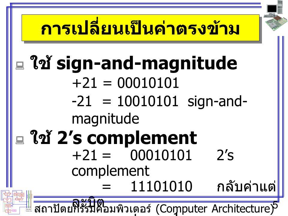 สถาปัตยกรรมคอมพิวเตอร์ (Computer Architecture) 5 การเปลี่ยนเป็นค่าตรงข้าม  ใช้ sign-and-magnitude +21 = 00010101 -21 = 10010101sign-and- magnitude  ใช้ 2's complement +21=000101012's complement =11101010 กลับค่าแต่ ละบิต + 1 -21= 11101011