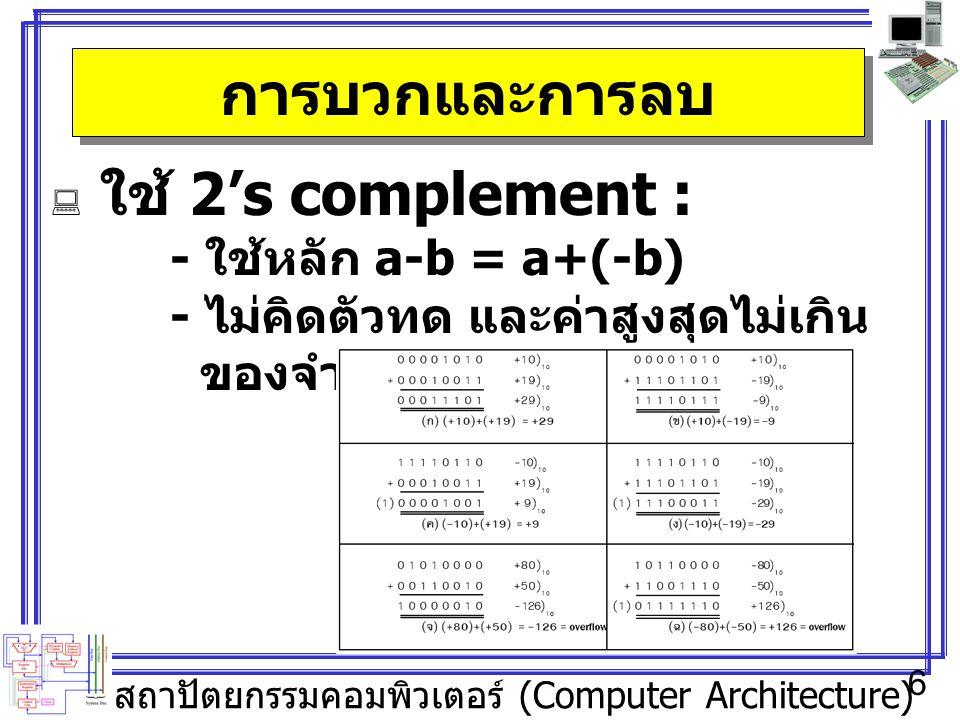 สถาปัตยกรรมคอมพิวเตอร์ (Computer Architecture) 6 การบวกและการลบ  ใช้ 2's complement : - ใช้หลัก a-b = a+(-b) - ไม่คิดตัวทด และค่าสูงสุดไม่เกิน ของจำนวนบิต