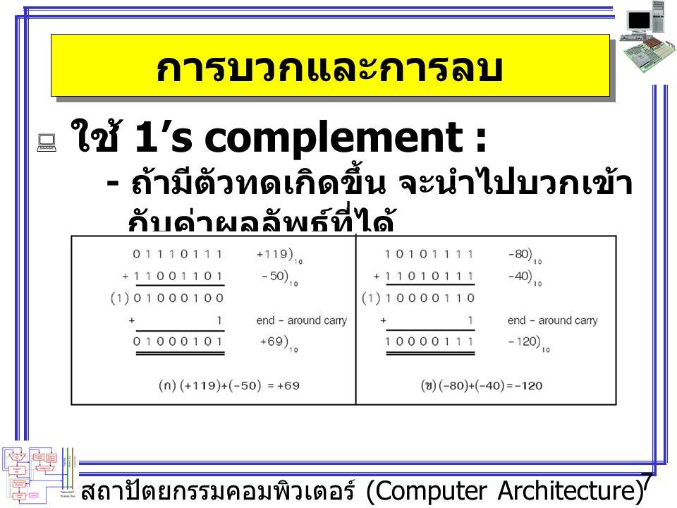 สถาปัตยกรรมคอมพิวเตอร์ (Computer Architecture) 7 การบวกและการลบ  ใช้ 1's complement : - ถ้ามีตัวทดเกิดขึ้น จะนำไปบวกเข้า กับค่าผลลัพธ์ที่ได้