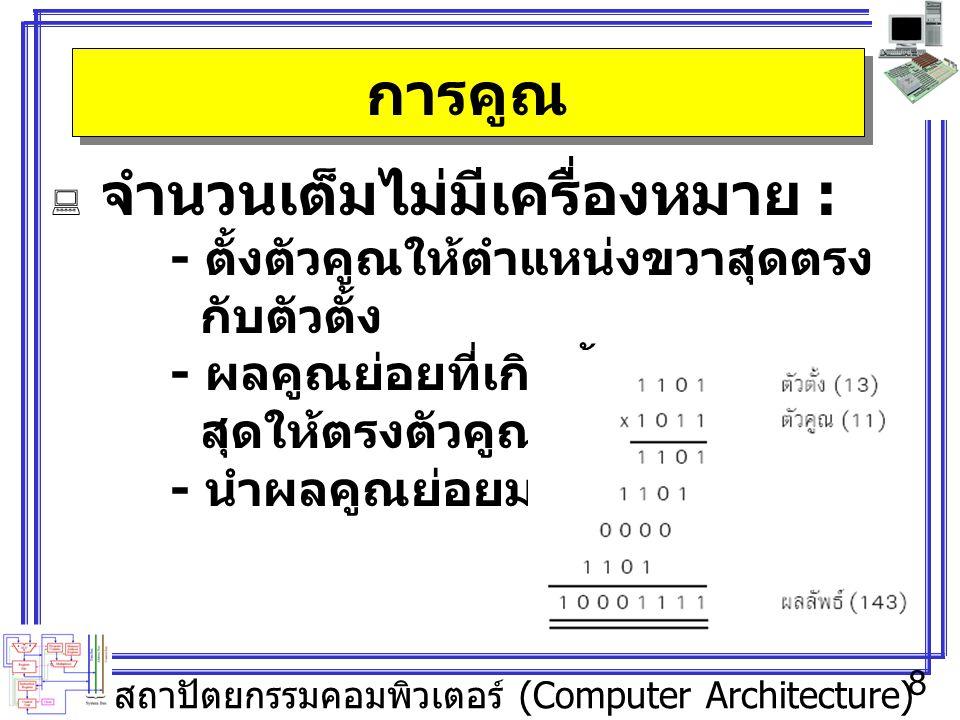 สถาปัตยกรรมคอมพิวเตอร์ (Computer Architecture) 8 การคูณ  จำนวนเต็มไม่มีเครื่องหมาย : - ตั้งตัวคูณให้ตำแหน่งขวาสุดตรง กับตัวตั้ง - ผลคูณย่อยที่เกิดขึ้นตำแหน่งขวา สุดให้ตรงตัวคูณ - นำผลคูณย่อยมารวมกัน